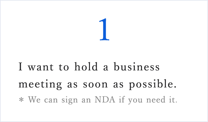 I want to hold a business meeting as soon as possible.*We can sign an NDA if you need it.